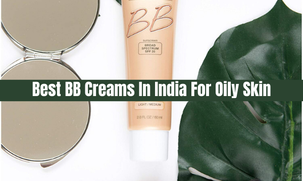 Best BB Creams For Oily Skin To Make You Look Beautiful