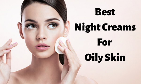 Best 15 Night Creams For Oily Skin