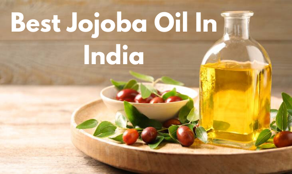 5 Best Jojoba Oil In India: Complete List with Features, Price (Updated 2020)