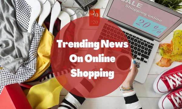 Trending News On Online Shopping From Your Favorite Website