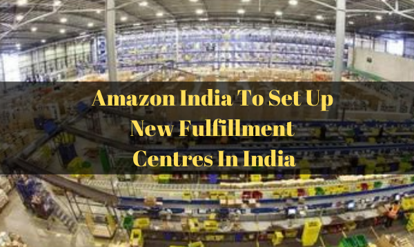 Amazon India To Set Up New Fulfillment Centres In India